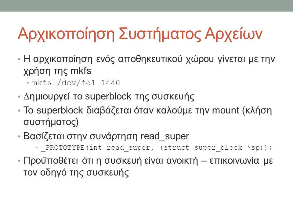 Αρχικοποίηση Συστήματος Αρχείων Η αρχικοποίηση ενός αποθηκευτικού χώρου γίνεται με την χρήση της mkfs mkfs /dev/fd1 1440 ∆ημιουργεί το superblock της συσκευής Το superblock διαβάζεται όταν καλούμε την mount (κλήση συστήματος) Βασίζεται στην συνάρτηση read_super _PROTOTYPE(int read_super, (struct super_block *sp)); Πρου ̈ ποθέτει ότι η συσκευή είναι ανοικτή – επικοινωνία με τον οδηγό της συσκευής