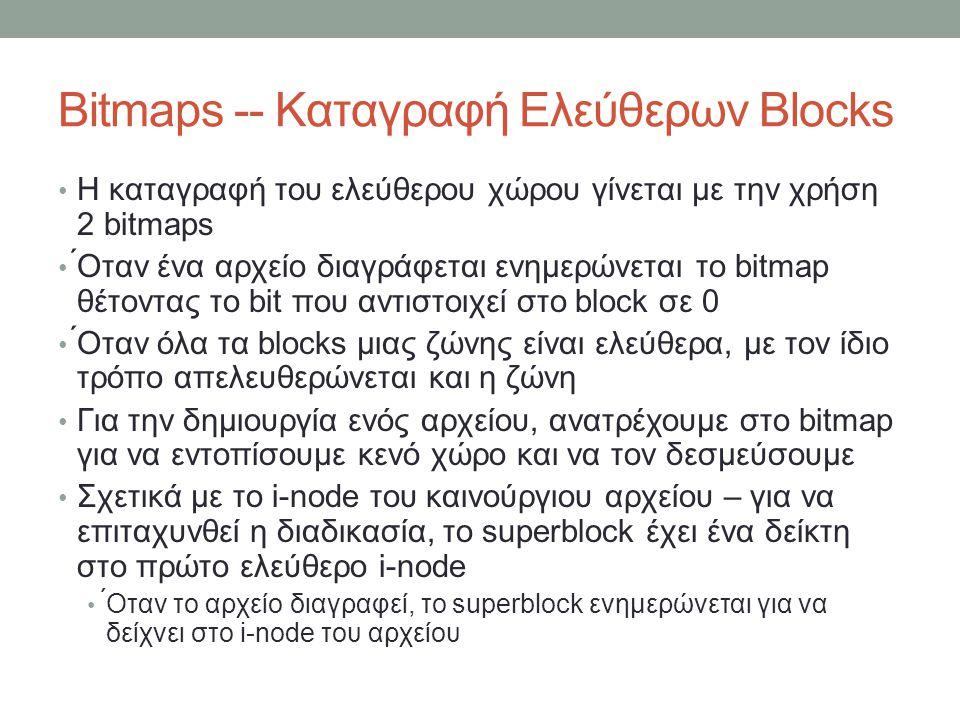Bitmaps -- Καταγραφή Ελεύθερων Blocks Η καταγραφή του ελεύθερου χώρου γίνεται με την χρήση 2 bitmaps ́Οταν ένα αρχείο διαγράφεται ενημερώνεται το bitmap θέτοντας το bit που αντιστοιχεί στο block σε 0 ́Οταν όλα τα blocks μιας ζώνης είναι ελεύθερα, με τον ίδιο τρόπο απελευθερώνεται και η ζώνη Για την δημιουργία ενός αρχείου, ανατρέχουμε στο bitmap για να εντοπίσουμε κενό χώρο και να τον δεσμεύσουμε Σχετικά με το i-node του καινούργιου αρχείου – για να επιταχυνθεί η διαδικασία, το superblock έχει ένα δείκτη στο πρώτο ελεύθερο i-node ́Οταν το αρχείο διαγραφεί, το superblock ενημερώνεται για να δείχνει στο i-node του αρχείου