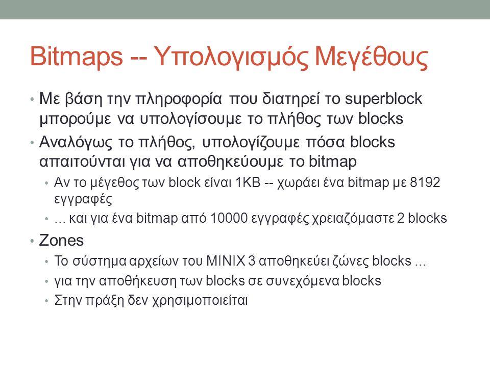 Bitmaps -- Υπολογισμός Μεγέθους Με βάση την πληροφορία που διατηρεί το superblock μπορούμε να υπολογίσουμε το πλήθος των blocks Αναλόγως το πλήθος, υπολογίζουμε πόσα blocks απαιτούνται για να αποθηκεύουμε το bitmap Αν το μέγεθος των block είναι 1KB -- χωράει ένα bitmap με 8192 εγγραφές...