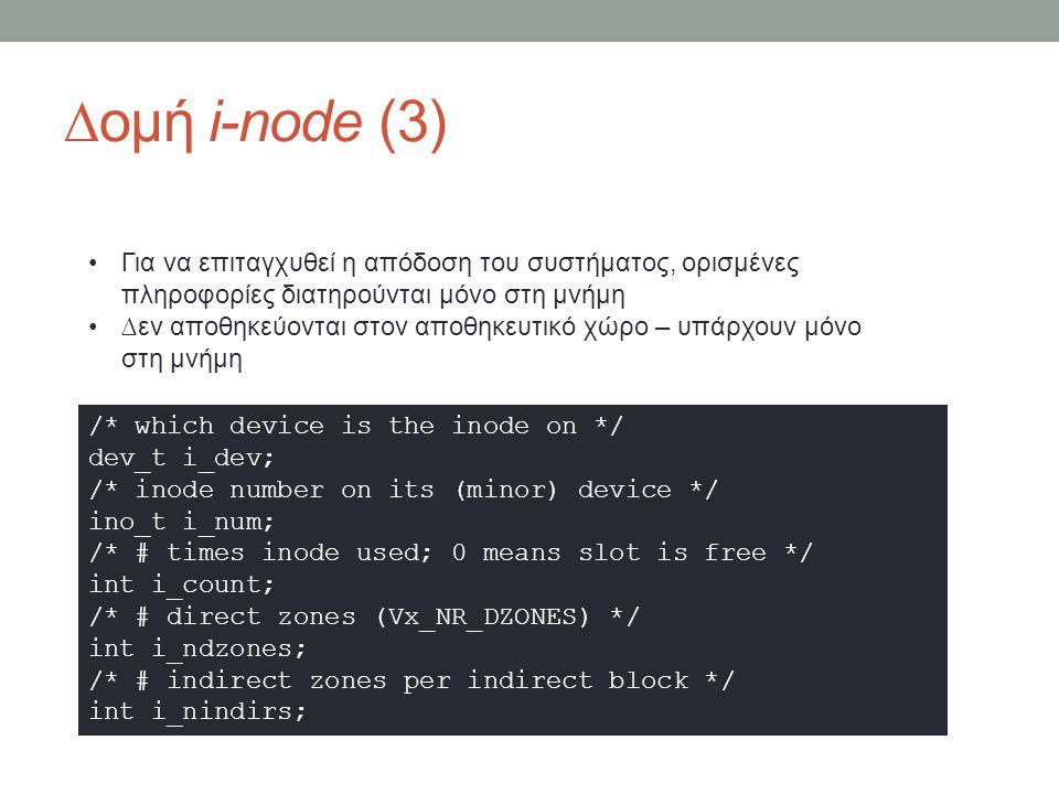∆ομή i-node (3) /* which device is the inode on */ dev_t i_dev; /* inode number on its (minor) device */ ino_t i_num; /* # times inode used; 0 means slot is free */ int i_count; /* # direct zones (Vx_NR_DZONES) */ int i_ndzones; /* # indirect zones per indirect block */ int i_nindirs; Για να επιταγχυθεί η απόδοση του συστήματος, ορισμένες πληροφορίες διατηρούνται μόνο στη μνήμη ∆εν αποθηκεύονται στον αποθηκευτικό χώρο – υπάρχουν μόνο στη μνήμη
