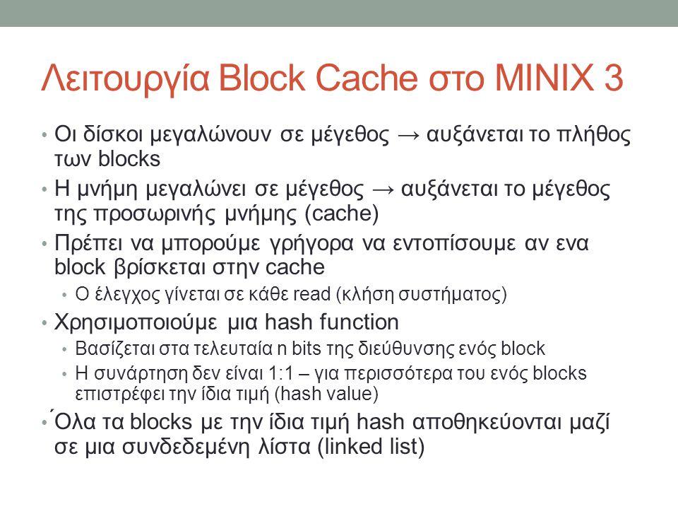 Λειτουργία Block Cache στο MINIX 3 Οι δίσκοι μεγαλώνουν σε μέγεθος → αυξάνεται το πλήθος των blocks Η μνήμη μεγαλώνει σε μέγεθος → αυξάνεται το μέγεθος της προσωρινής μνήμης (cache) Πρέπει να μπορούμε γρήγορα να εντοπίσουμε αν ενα block βρίσκεται στην cache Ο έλεγχος γίνεται σε κάθε read (κλήση συστήματος) Χρησιμοποιούμε μια hash function Βασίζεται στα τελευταία n bits της διεύθυνσης ενός block Η συνάρτηση δεν είναι 1:1 – για περισσότερα του ενός blocks επιστρέφει την ίδια τιμή (hash value) ́Ολα τα blocks με την ίδια τιμή hash αποθηκεύονται μαζί σε μια συνδεδεμένη λίστα (linked list)