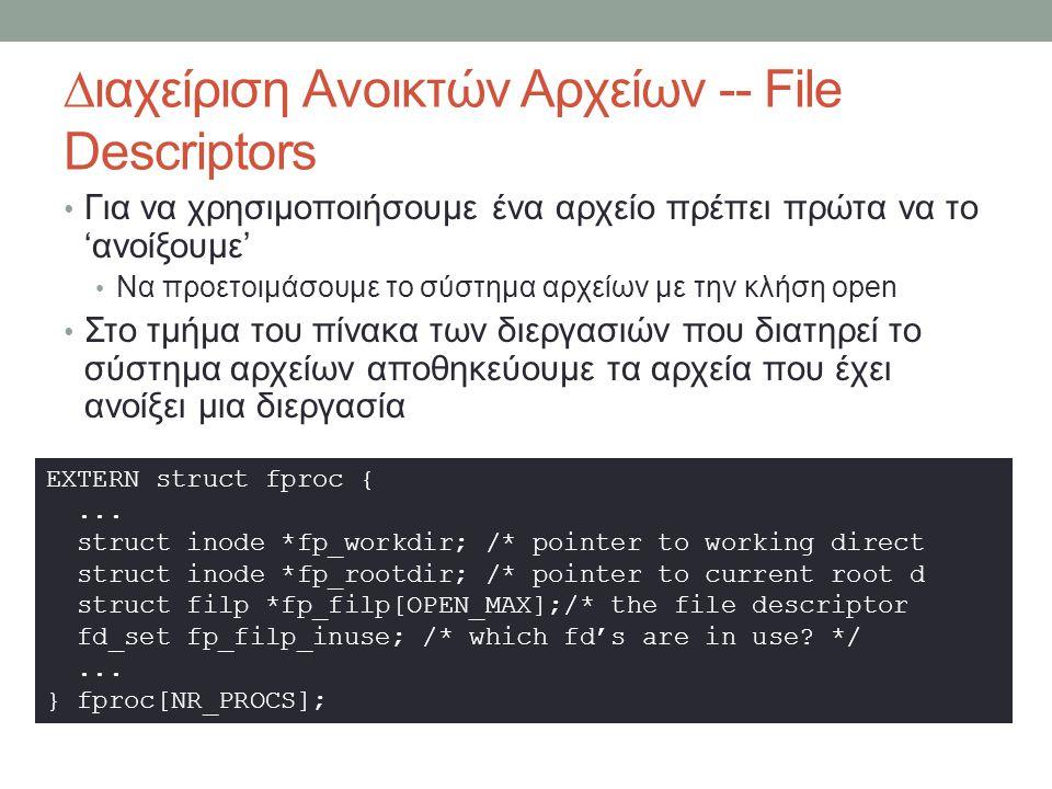∆ιαχείριση Ανοικτών Αρχείων -- File Descriptors Για να χρησιμοποιήσουμε ένα αρχείο πρέπει πρώτα να το 'ανοίξουμε' Να προετοιμάσουμε το σύστημα αρχείων με την κλήση open Στο τμήμα του πίνακα των διεργασιών που διατηρεί το σύστημα αρχείων αποθηκεύουμε τα αρχεία που έχει ανοίξει μια διεργασία EXTERN struct fproc {...