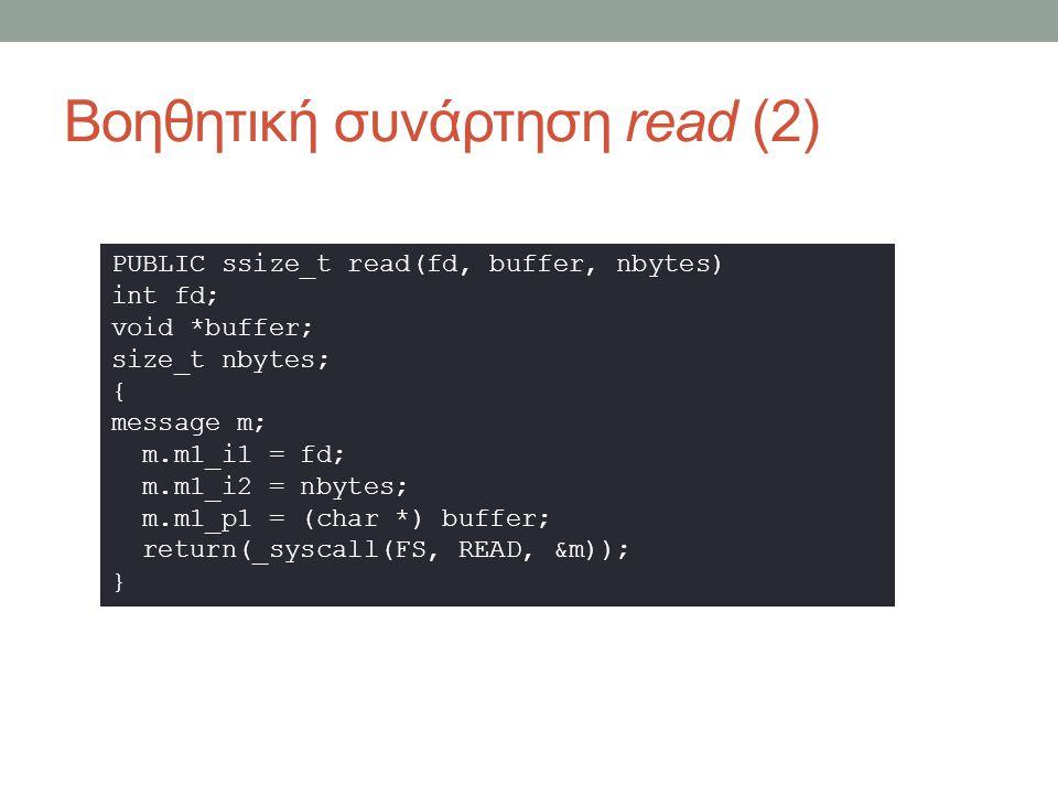 Βοηθητική συνάρτηση read (2) PUBLIC ssize_t read(fd, buffer, nbytes) int fd; void *buffer; size_t nbytes; { message m; m.m1_i1 = fd; m.m1_i2 = nbytes; m.m1_p1 = (char *) buffer; return(_syscall(FS, READ, &m)); }