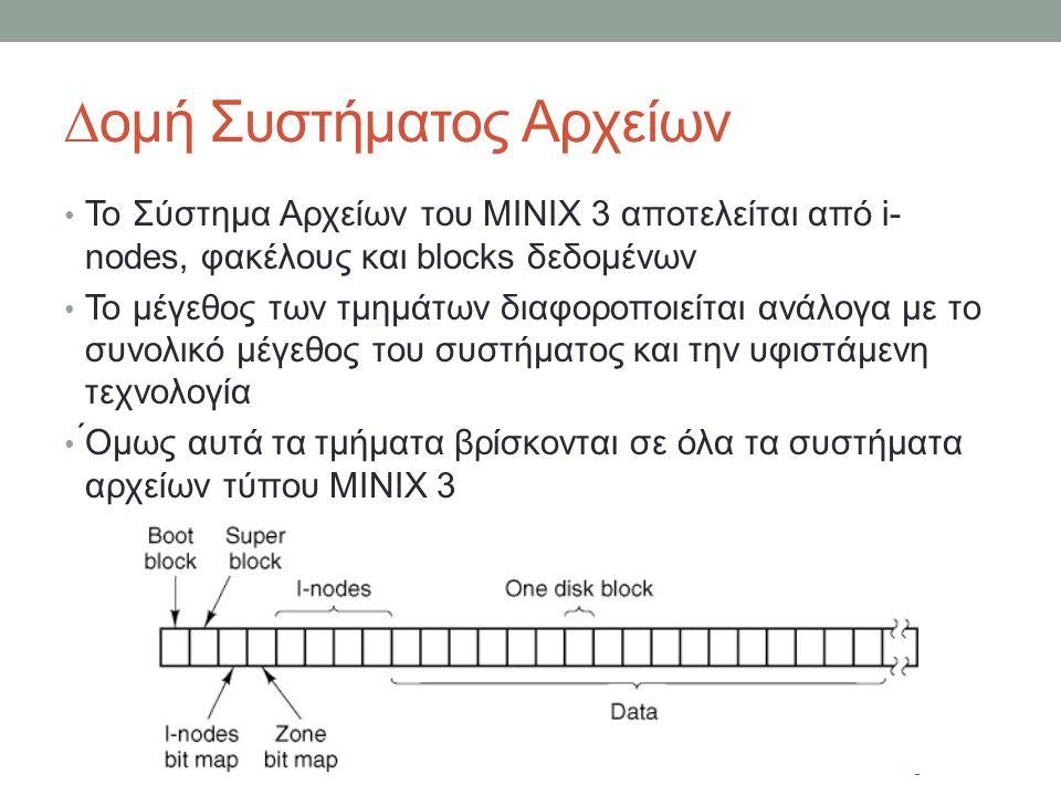 ∆ομή Συστήματος Αρχείων Το Σύστημα Αρχείων του MINIX 3 αποτελείται από i- nodes, φακέλους και blocks δεδομένων Το μέγεθος των τμημάτων διαφοροποιείται ανάλογα με το συνολικό μέγεθος του συστήματος και την υφιστάμενη τεχνολογία ́Ομως αυτά τα τμήματα βρίσκονται σε όλα τα συστήματα αρχείων τύπου MINIX 3