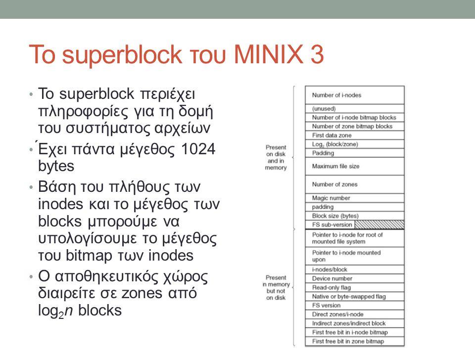 Παράδειγμα i-node 32-bit Zone Number (address) Block size = Zone size = 1KB Με την χρήση των 7 διευθύνσεων zones -- 7 KB πληροφορίας Με την χρήση του indirect zone μπορούμε να αποθηκεύουμε σε 1 block, 256 διευθύνσεις zones ( 1024×8 ) / 32 -- 256 KB Με την χρήση των second indirect zone μπορούμε να αποθηκέψουμε σε 1 block, 256 διευθύνσεις από indirect zones, όπου κάθε indirect zone διατηρεί 256 διευθύνσεις zones -- 64 MB Block size = Zone size = 4KB Με την χρήση των 7 διευθύνσεων zones -- 28 KB πληροφορίας Με την χρήση του indirect zone μπορούμε να αποθηκέψουμε σε 1 block, 1024 διευθύνσεις zones ( 4096×8 ) /32 -- 4 MB 1024* Με την χρήση των second indirect zone μπορούμε να αποθηκέψουμε σε 1 block, 1024 διευθύνσεις από indirect zones, όπου κάθε indirect zone διατηρεί 1024 διευθύνσεις zones -- 4 GB