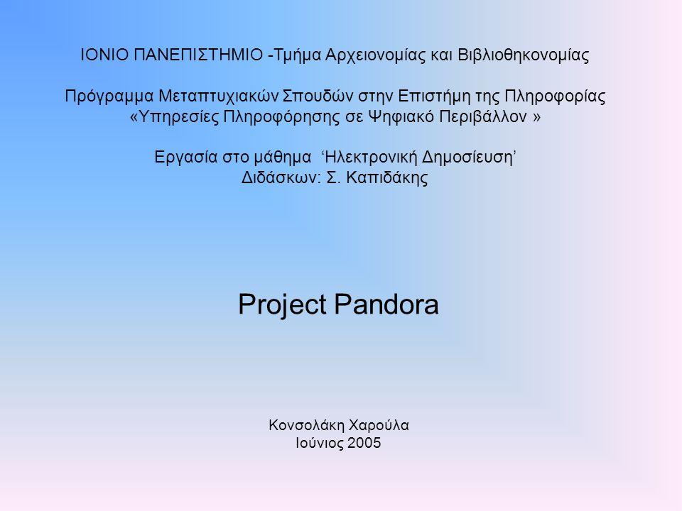 Project Pandora Κονσολάκη Χαρούλα Ιούνιος 2005 ΙΟΝΙΟ ΠΑΝΕΠΙΣΤΗΜΙΟ -Τμήμα Αρχειονομίας και Βιβλιοθηκονομίας Πρόγραμμα Μεταπτυχιακών Σπουδών στην Επιστήμη της Πληροφορίας «Υπηρεσίες Πληροφόρησης σε Ψηφιακό Περιβάλλον » Εργασία στο μάθημα 'Ηλεκτρονική Δημοσίευση' Διδάσκων: Σ.