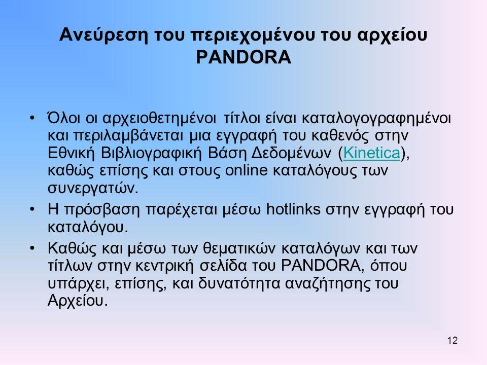 12 Ανεύρεση του περιεχομένου του αρχείου PANDORA Όλοι οι αρχειοθετημένοι τίτλοι είναι καταλογογραφημένοι και περιλαμβάνεται μια εγγραφή του καθενός στην Εθνική Βιβλιογραφική Βάση Δεδομένων (Kinetica), καθώς επίσης και στους online καταλόγους των συνεργατών.Kinetica Η πρόσβαση παρέχεται μέσω hotlinks στην εγγραφή του καταλόγου.