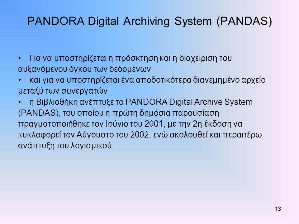 13 PANDORA Digital Archiving System (PANDAS) Για να υποστηρίζεται η πρόσκτηση και η διαχείριση του αυξανόμενου όγκου των δεδομένων και για να υποστηρίζεται ένα αποδοτικότερα διανεμημένο αρχείο μεταξύ των συνεργατών η Βιβλιοθήκη ανέπτυξε το PANDORA Digital Archive System (PANDAS), του οποίου η πρώτη δημόσια παρουσίαση πραγματοποιήθηκε τον Ιούνιο του 2001, με την 2η έκδοση να κυκλοφορεί τον Αύγουστο του 2002, ενώ ακολουθεί και περαιτέρω ανάπτυξη του λογισμικού.