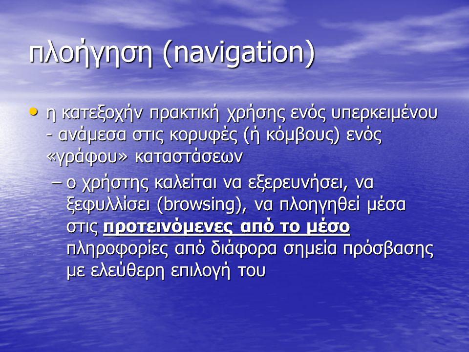 πλοήγηση (navigation) η κατεξοχήν πρακτική χρήσης ενός υπερκειμένου - ανάμεσα στις κορυφές (ή κόμβους) ενός «γράφου» καταστάσεων η κατεξοχήν πρακτική