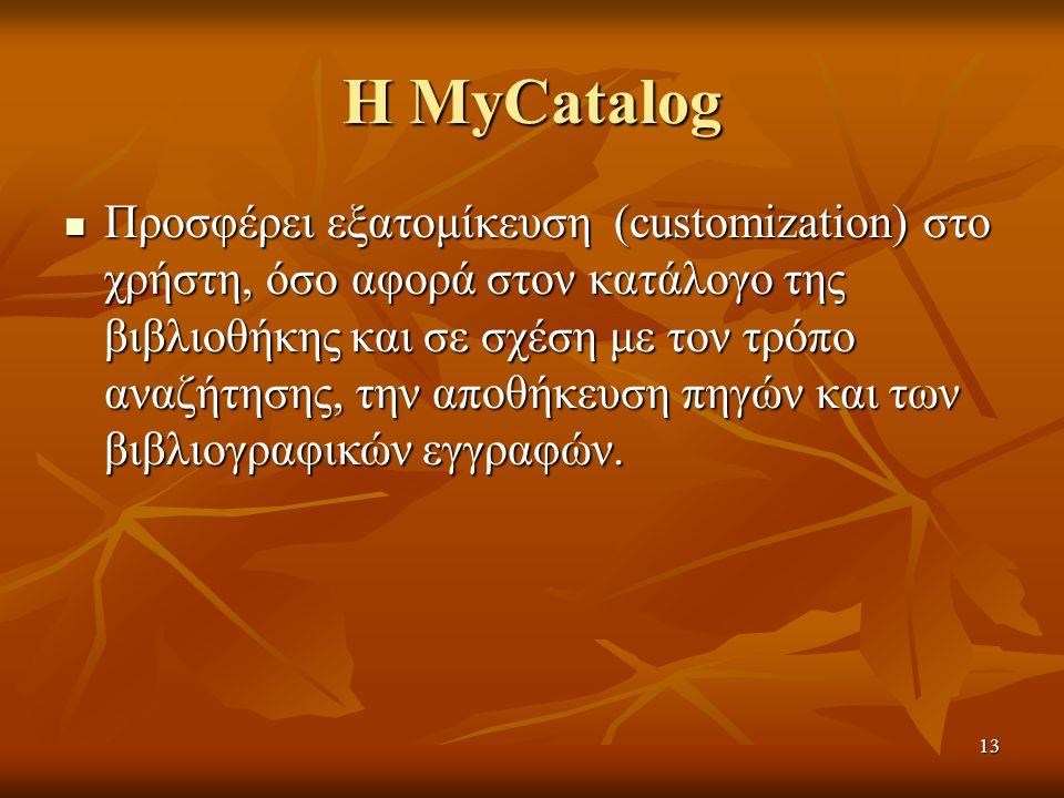 13 Η MyCatalog Προσφέρει εξατομίκευση (customization) στο χρήστη, όσο αφορά στον κατάλογο της βιβλιοθήκης και σε σχέση με τον τρόπο αναζήτησης, την αποθήκευση πηγών και των βιβλιογραφικών εγγραφών.