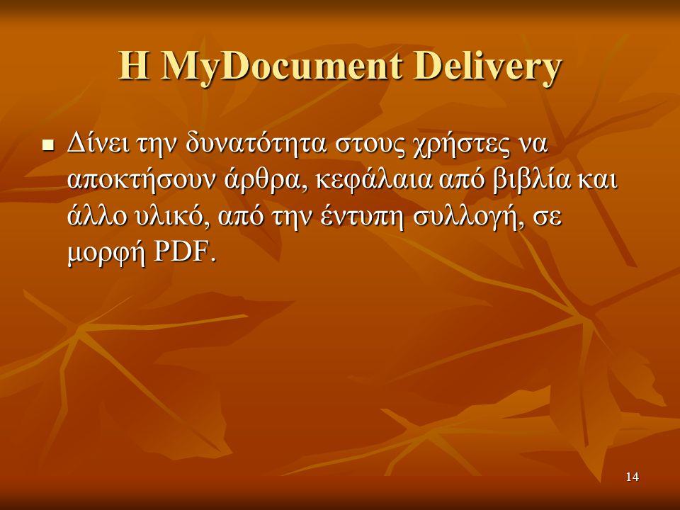 14 Η MyDocument Delivery Δίνει την δυνατότητα στους χρήστες να αποκτήσουν άρθρα, κεφάλαια από βιβλία και άλλο υλικό, από την έντυπη συλλογή, σε μορφή PDF.