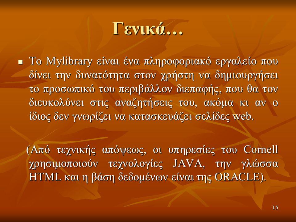 15 Γενικά… Το Mylibrary είναι ένα πληροφοριακό εργαλείο που δίνει την δυνατότητα στον χρήστη να δημιουργήσει το προσωπικό του περιβάλλον διεπαφής, που θα τον διευκολύνει στις αναζητήσεις του, ακόμα κι αν ο ίδιος δεν γνωρίζει να κατασκευάζει σελίδες web.