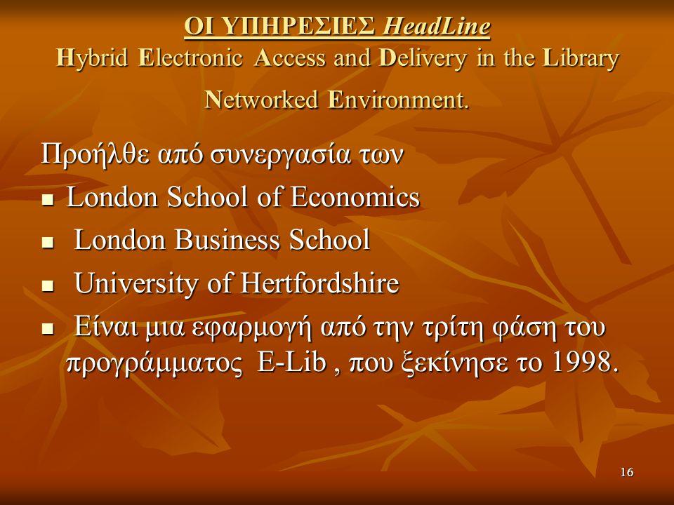 16 ΟΙ ΥΠΗΡΕΣΙΕΣ HeadLine Hybrid Electronic Access and Delivery in the Library Networked Environment. Προήλθε από συνεργασία των London School of Econo
