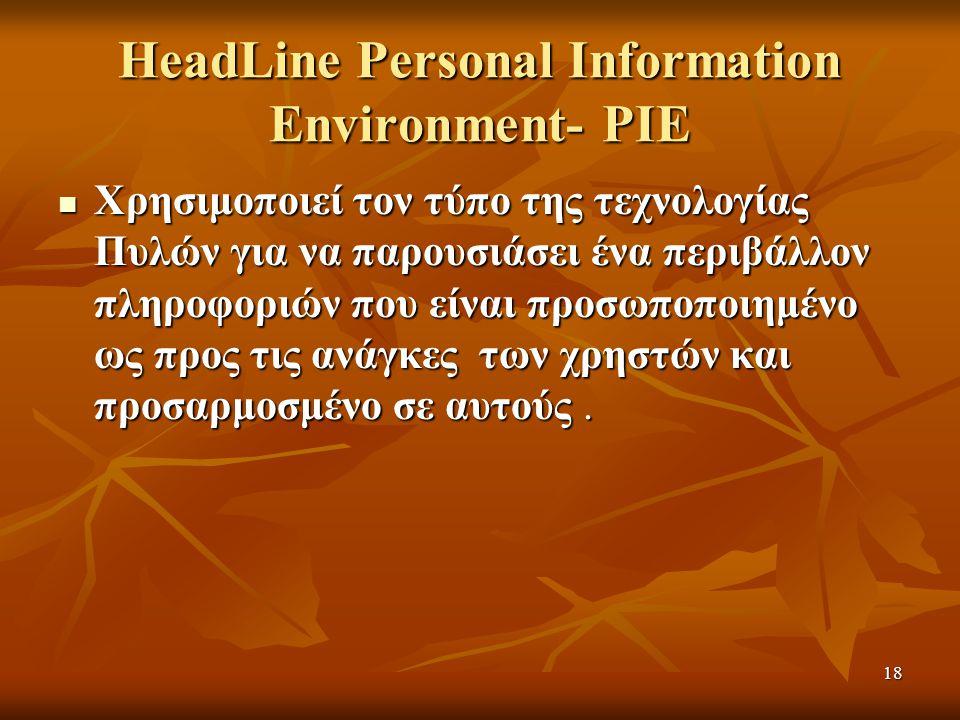18 HeadLine Personal Information Environment- PIE Χρησιμοποιεί τον τύπο της τεχνολογίας Πυλών για να παρουσιάσει ένα περιβάλλον πληροφοριών που είναι προσωποποιημένο ως προς τις ανάγκες των χρηστών και προσαρμοσμένο σε αυτούς.