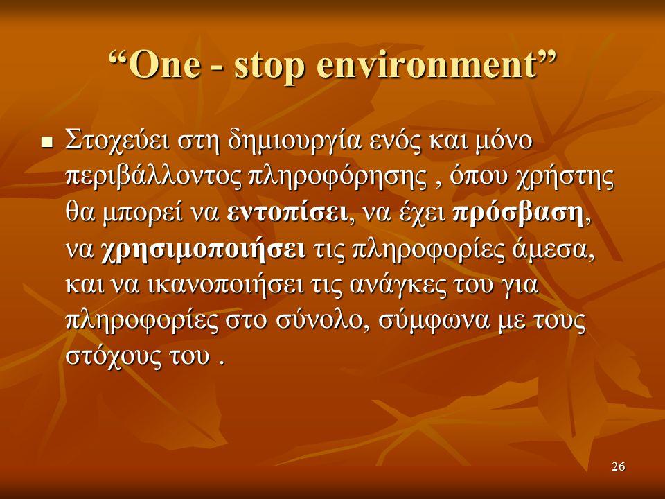 "26 ""One - stop environment"" Στοχεύει στη δημιουργία ενός και μόνο περιβάλλοντος πληροφόρησης, όπου χρήστης θα μπορεί να εντοπίσει, να έχει πρόσβαση, ν"