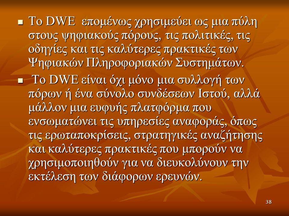 38 Το DWE επομένως χρησιμεύει ως μια πύλη στους ψηφιακούς πόρους, τις πολιτικές, τις οδηγίες και τις καλύτερες πρακτικές των Ψηφιακών Πληροφοριακών Συστημάτων.