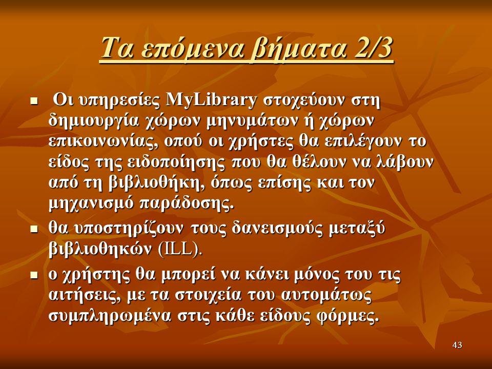 43 Τα επόμενα βήματα 2/3 Οι υπηρεσίες MyLibrary στοχεύουν στη δημιουργία χώρων μηνυμάτων ή χώρων επικοινωνίας, οπού οι χρήστες θα επιλέγουν το είδος τ