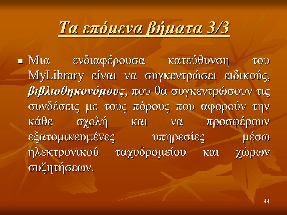 44 Τα επόμενα βήματα 3/3 Μια ενδιαφέρουσα κατεύθυνση του MyLibrary είναι να συγκεντρώσει ειδικούς, βιβλιοθηκονόμους, που θα συγκεντρώσουν τις συνδέσεις με τους πόρους που αφορούν την κάθε σχολή και να προσφέρουν εξατομικευμένες υπηρεσίες μέσω ηλεκτρονικού ταχυδρομείου και χώρων συζητήσεων.