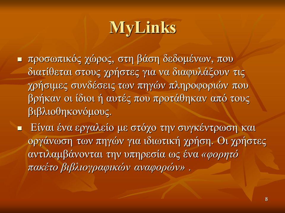 8 MyLinks προσωπικός χώρος, στη βάση δεδομένων, που διατίθεται στους χρήστες για να διαφυλάξουν τις χρήσιμες συνδέσεις των πηγών πληροφοριών που βρήκαν οι ίδιοι ή αυτές που προτάθηκαν από τους βιβλιοθηκονόμους.