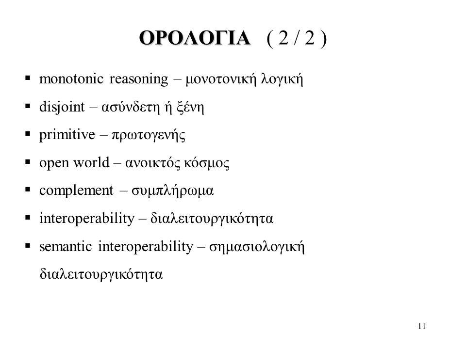 11 ΟΡΟΛΟΓΙΑ ΟΡΟΛΟΓΙΑ ( 2 / 2 )  monotonic reasoning – μονοτονική λογική  disjoint – ασύνδετη ή ξένη  primitive – πρωτογενής  open world – ανοικτός