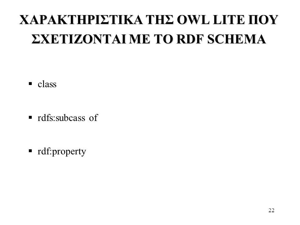22 ΧΑΡΑΚΤΗΡΙΣΤΙΚΑ ΤΗΣ OWL LITE ΠΟΥ ΣΧΕΤΙΖΟΝΤΑΙ ΜΕ ΤΟ RDF SCHEMA  class  rdfs:subcass of  rdf:property