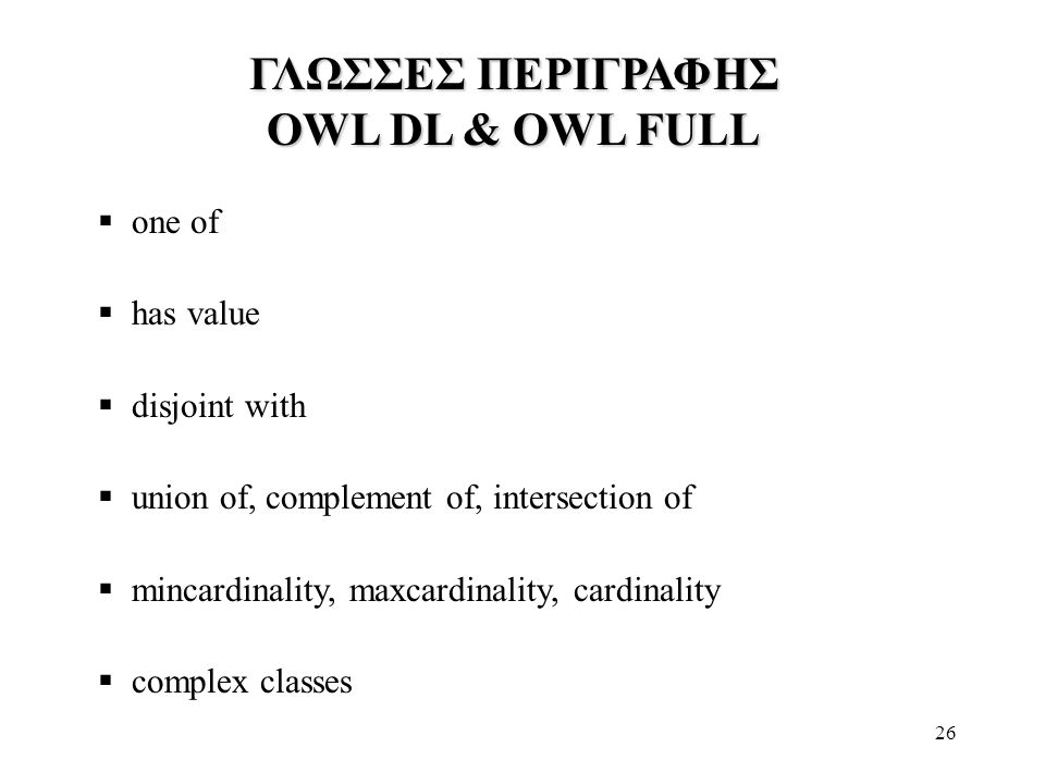 26 ΓΛΩΣΣΕΣ ΠΕΡΙΓΡΑΦΗΣ OWL DL & OWL FULL  one of  has value  disjoint with  union of, complement of, intersection of  mincardinality, maxcardinality, cardinality  complex classes