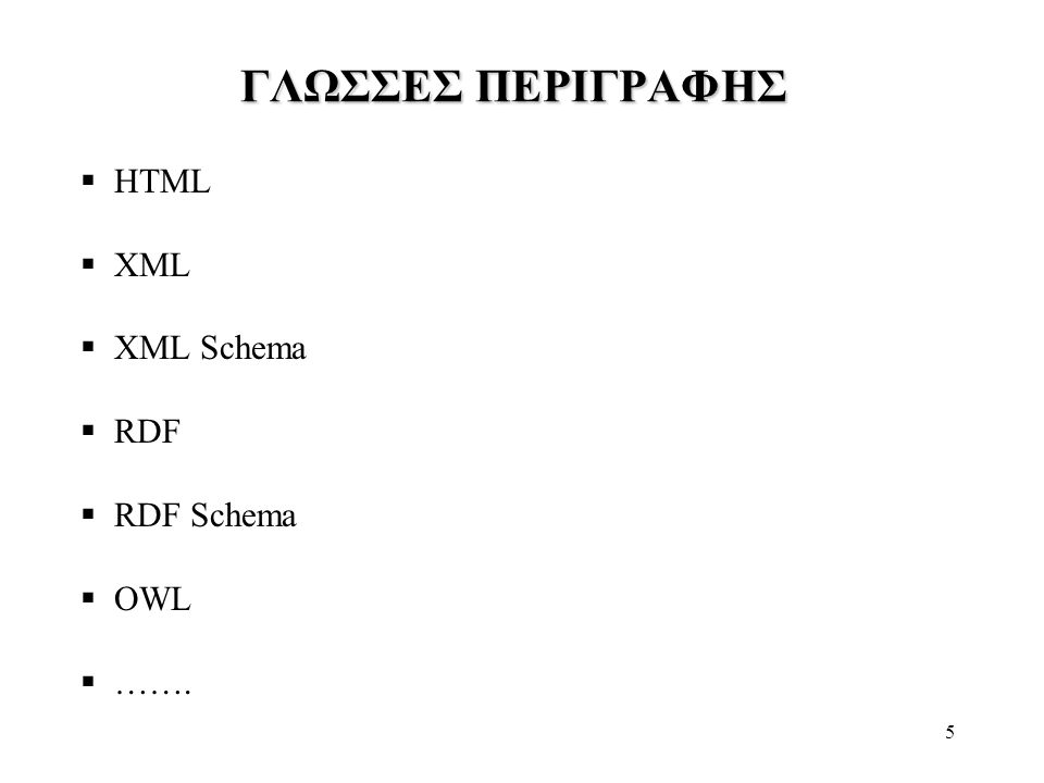 5 ΓΛΩΣΣΕΣ ΠΕΡΙΓΡΑΦΗΣ  HTML  XML  XML Schema  RDF  RDF Schema  OWL  …….