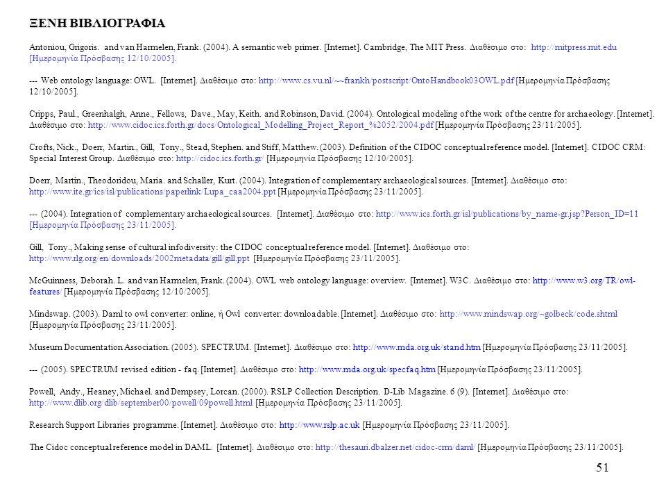 51 ΞΕΝΗ ΒΙΒΛΙΟΓΡΑΦΙΑ Antoniou, Grigoris. and van Harmelen, Frank. (2004). A semantic web primer. [Internet]. Cambridge, The MIT Press. Διαθέσιμο στο:
