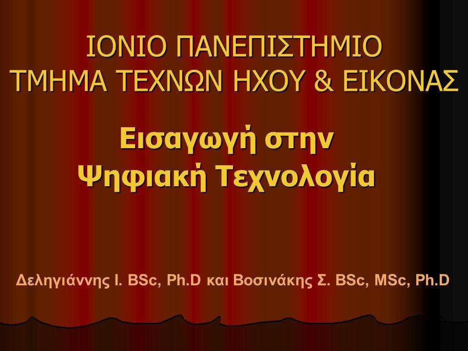 ΙΟΝΙΟ ΠΑΝΕΠΙΣΤΗΜΙΟ ΤΜΗΜΑ ΤΕΧΝΩΝ ΗΧΟΥ & ΕΙΚΟΝΑΣ Εισαγωγή στην Ψηφιακή Τεχνολογία Δεληγιάννης Ι. BSc, Ph.D και Βοσινάκης Σ. BSc, MSc, Ph.D