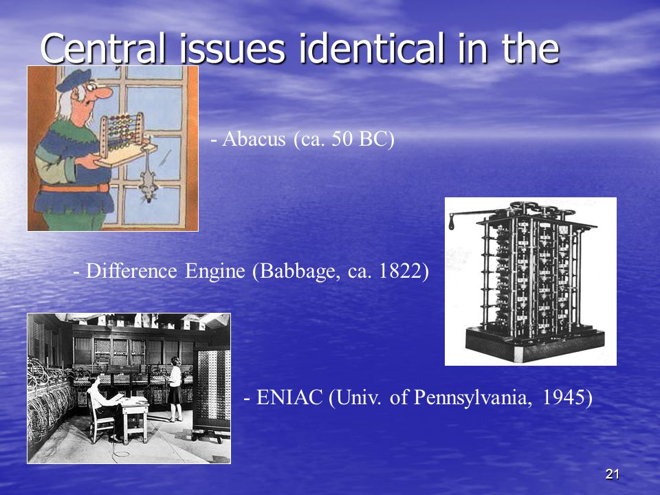 21 Central issues identical in the past... - Abacus (ca. 50 BC) - Difference Engine (Babbage, ca. 1822) - ENIAC (Univ. of Pennsylvania, 1945)