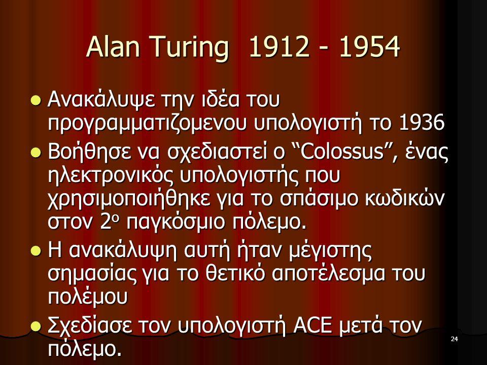 24 Alan Turing 1912 - 1954 Ανακάλυψε την ιδέα του προγραμματιζομενου υπολογιστή το 1936 Ανακάλυψε την ιδέα του προγραμματιζομενου υπολογιστή το 1936 Βοήθησε να σχεδιαστεί ο Colossus , ένας ηλεκτρονικός υπολογιστής που χρησιμοποιήθηκε για το σπάσιμο κωδικών στον 2 ο παγκόσμιο πόλεμο.