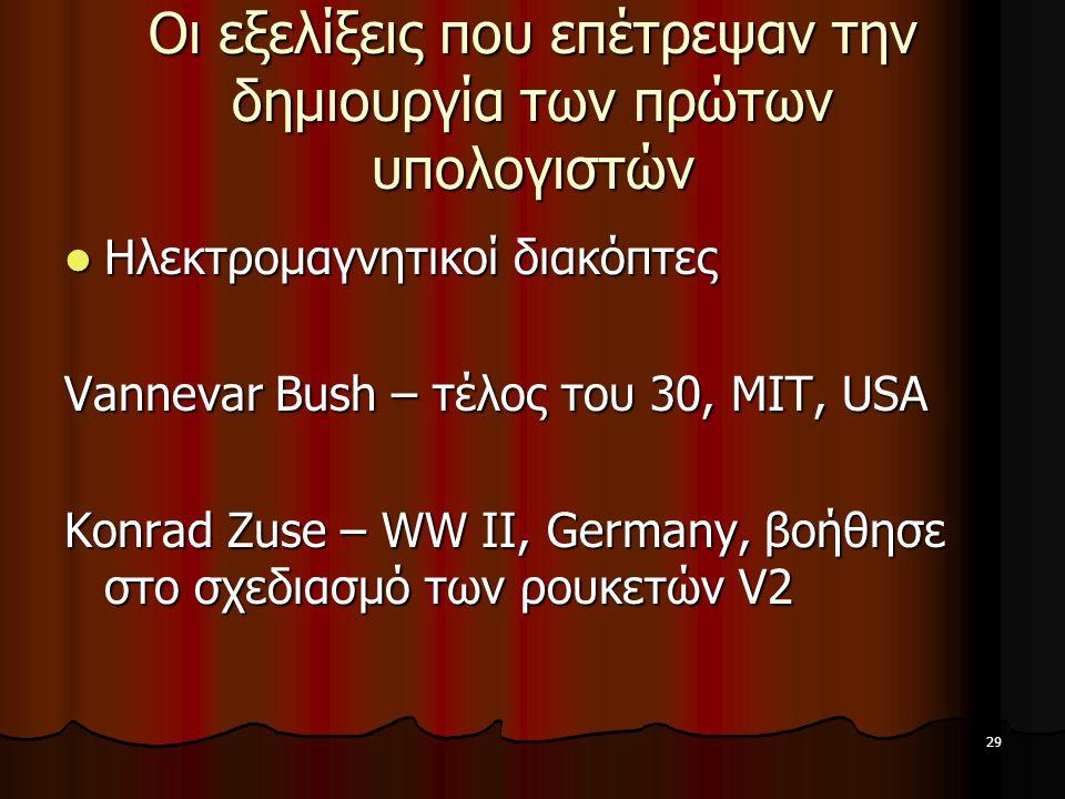 29 Οι εξελίξεις που επέτρεψαν την δημιουργία των πρώτων υπολογιστών Ηλεκτρομαγνητικοί διακόπτες Ηλεκτρομαγνητικοί διακόπτες Vannevar Bush – τέλος του