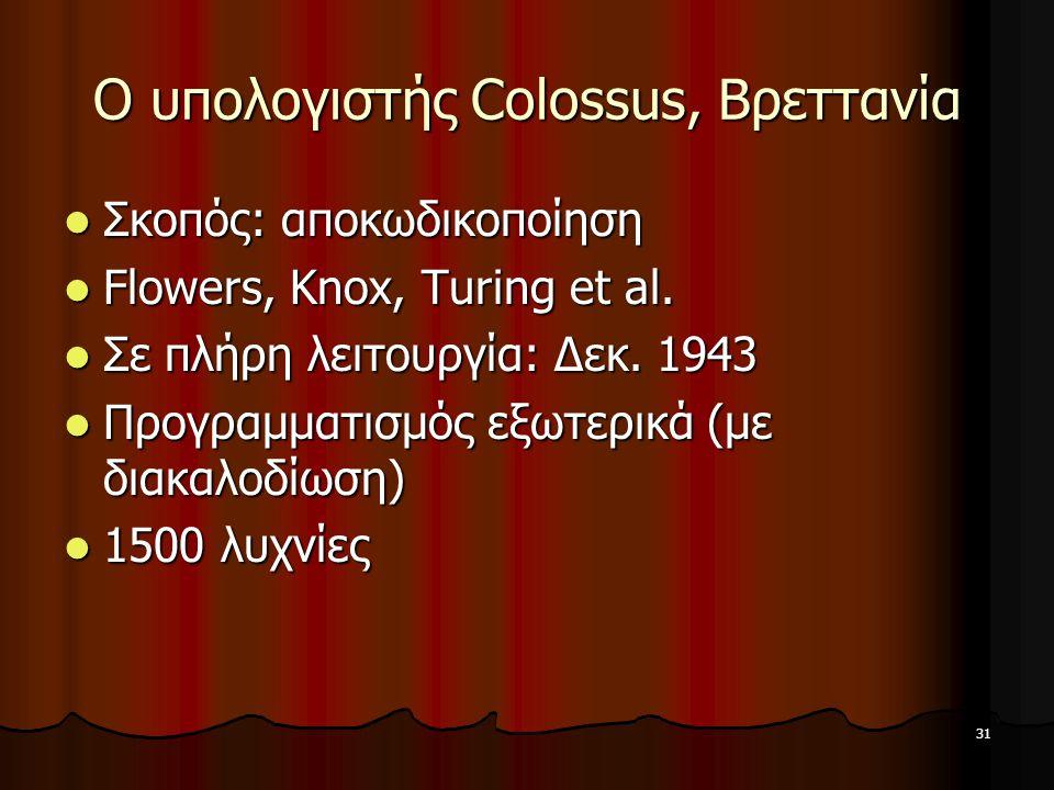 31 Ο υπολογιστής Colossus, Βρεττανία Σκοπός: αποκωδικοποίηση Σκοπός: αποκωδικοποίηση Flowers, Knox, Turing et al. Flowers, Knox, Turing et al. Σε πλήρ