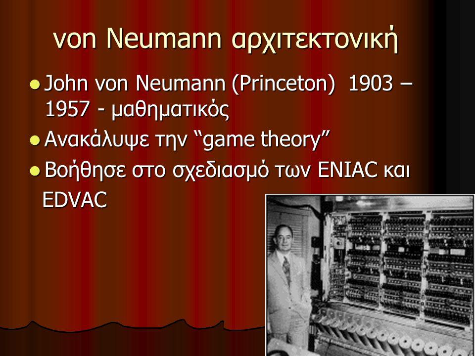 33 von Neumann αρχιτεκτονική John von Neumann (Princeton) 1903 – 1957 - μαθηματικός John von Neumann (Princeton) 1903 – 1957 - μαθηματικός Ανακάλυψε την game theory Ανακάλυψε την game theory Βοήθησε στο σχεδιασμό των ENIAC και Βοήθησε στο σχεδιασμό των ENIAC και EDVAC EDVAC