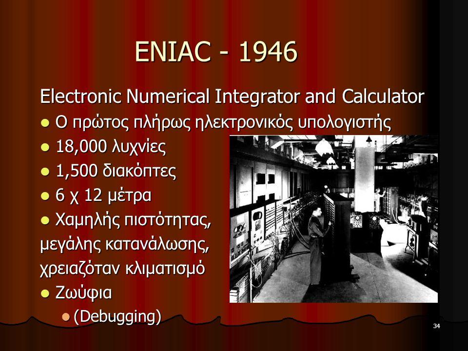 34 ENIAC - 1946 Electronic Numerical Integrator and Calculator Ο πρώτος πλήρως ηλεκτρονικός υπολογιστής Ο πρώτος πλήρως ηλεκτρονικός υπολογιστής 18,000 λυχνίες 18,000 λυχνίες 1,500 διακόπτες 1,500 διακόπτες 6 χ 12 μέτρα 6 χ 12 μέτρα Χαμηλής πιστότητας, Χαμηλής πιστότητας, μεγάλης κατανάλωσης, χρειαζόταν κλιματισμό Ζωύφια Ζωύφια (Debugging) (Debugging)