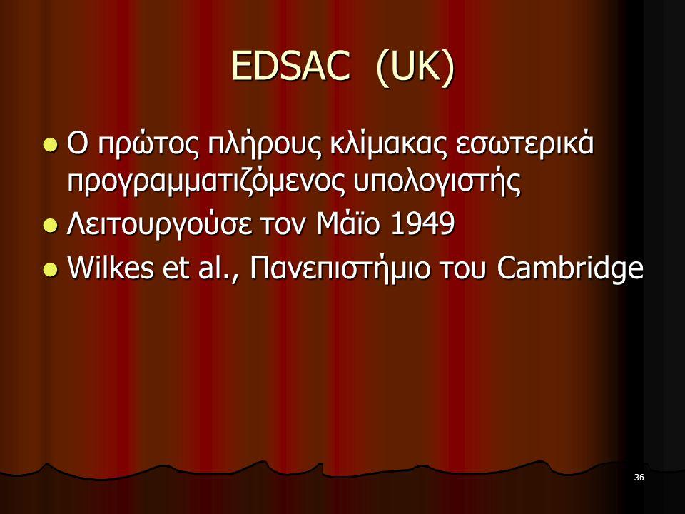 36 EDSAC (UK) Ο πρώτος πλήρους κλίμακας εσωτερικά προγραμματιζόμενος υπολογιστής Ο πρώτος πλήρους κλίμακας εσωτερικά προγραμματιζόμενος υπολογιστής Λειτουργούσε τον Μάϊο 1949 Λειτουργούσε τον Μάϊο 1949 Wilkes et al., Πανεπιστήμιο του Cambridge Wilkes et al., Πανεπιστήμιο του Cambridge