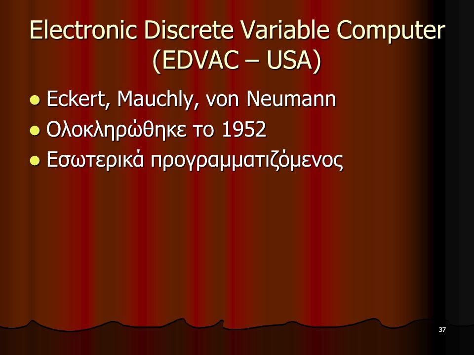37 Electronic Discrete Variable Computer (EDVAC – USA) Eckert, Mauchly, von Neumann Eckert, Mauchly, von Neumann Ολοκληρώθηκε το 1952 Ολοκληρώθηκε το 1952 Εσωτερικά προγραμματιζόμενος Εσωτερικά προγραμματιζόμενος