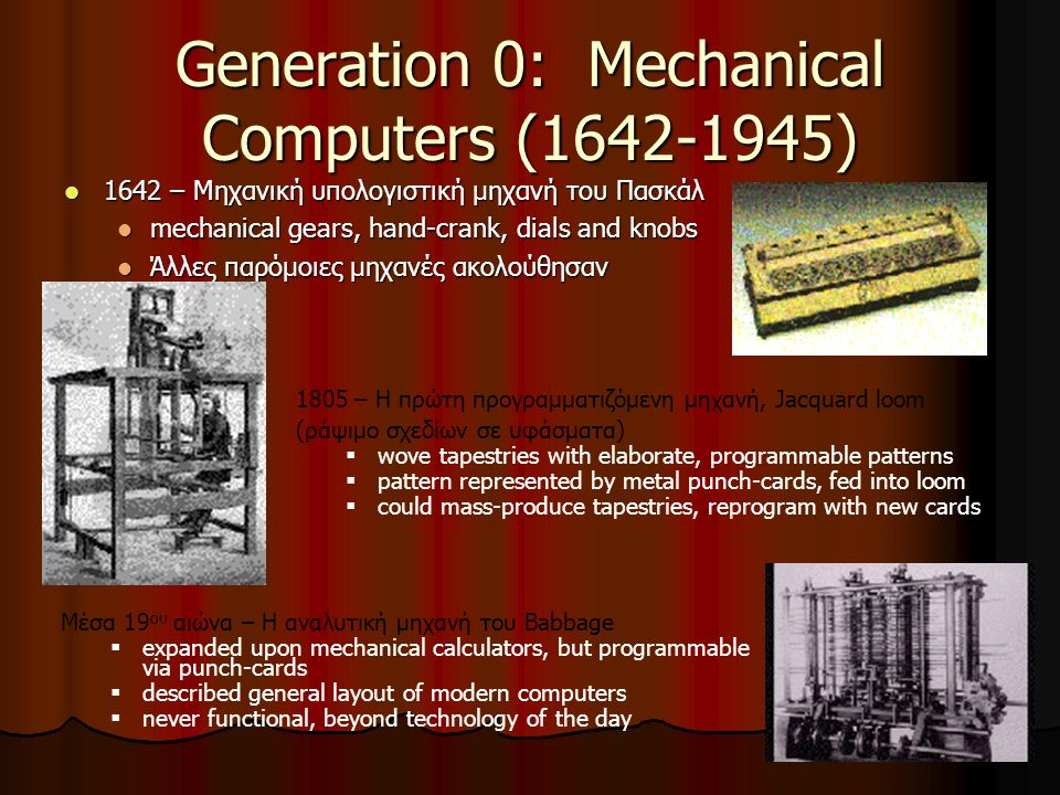 41 Generation 0: Mechanical Computers (1642-1945) 1642 – Μηχανική υπολογιστική μηχανή του Πασκάλ 1642 – Μηχανική υπολογιστική μηχανή του Πασκάλ mechanical gears, hand-crank, dials and knobs mechanical gears, hand-crank, dials and knobs Άλλες παρόμοιες μηχανές ακολούθησαν Άλλες παρόμοιες μηχανές ακολούθησαν 1805 – Η πρώτη προγραμματιζόμενη μηχανή, Jacquard loom (ράψιμο σχεδίων σε υφάσματα)  wove tapestries with elaborate, programmable patterns  pattern represented by metal punch-cards, fed into loom  could mass-produce tapestries, reprogram with new cards Μέσα 19 ου αιώνα – Η αναλυτική μηχανή του Babbage  expanded upon mechanical calculators, but programmable via punch-cards  described general layout of modern computers  never functional, beyond technology of the day