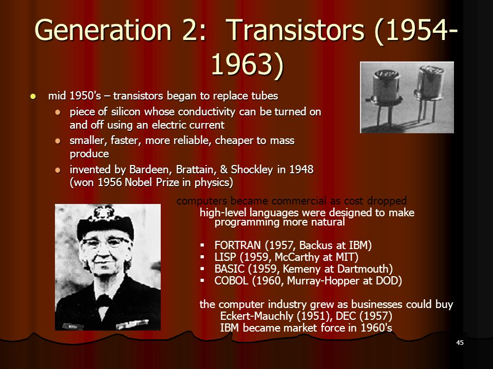 45 Generation 2: Transistors (1954- 1963) mid 1950 s – transistors began to replace tubes mid 1950 s – transistors began to replace tubes piece of silicon whose conductivity can be turned on and off using an electric current piece of silicon whose conductivity can be turned on and off using an electric current smaller, faster, more reliable, cheaper to mass produce smaller, faster, more reliable, cheaper to mass produce invented by Bardeen, Brattain, & Shockley in 1948 (won 1956 Nobel Prize in physics) invented by Bardeen, Brattain, & Shockley in 1948 (won 1956 Nobel Prize in physics) computers became commercial as cost dropped high-level languages were designed to make programming more natural  FORTRAN (1957, Backus at IBM)  LISP (1959, McCarthy at MIT)  BASIC (1959, Kemeny at Dartmouth)  COBOL (1960, Murray-Hopper at DOD) the computer industry grew as businesses could buy Eckert-Mauchly (1951), DEC (1957) IBM became market force in 1960 s