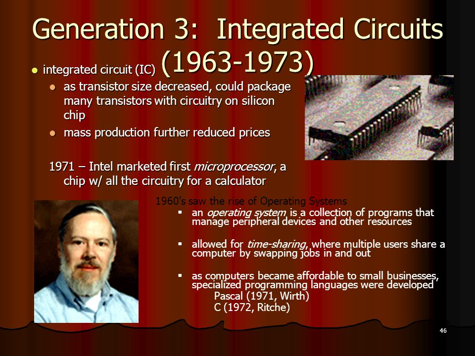 46 Generation 3: Integrated Circuits (1963-1973) integrated circuit (IC) integrated circuit (IC) as transistor size decreased, could package many transistors with circuitry on silicon chip as transistor size decreased, could package many transistors with circuitry on silicon chip mass production further reduced prices mass production further reduced prices 1971 – Intel marketed first microprocessor, a chip w/ all the circuitry for a calculator 1960 s saw the rise of Operating Systems  an operating system is a collection of programs that manage peripheral devices and other resources  allowed for time-sharing, where multiple users share a computer by swapping jobs in and out  as computers became affordable to small businesses, specialized programming languages were developed Pascal (1971, Wirth) C (1972, Ritche)