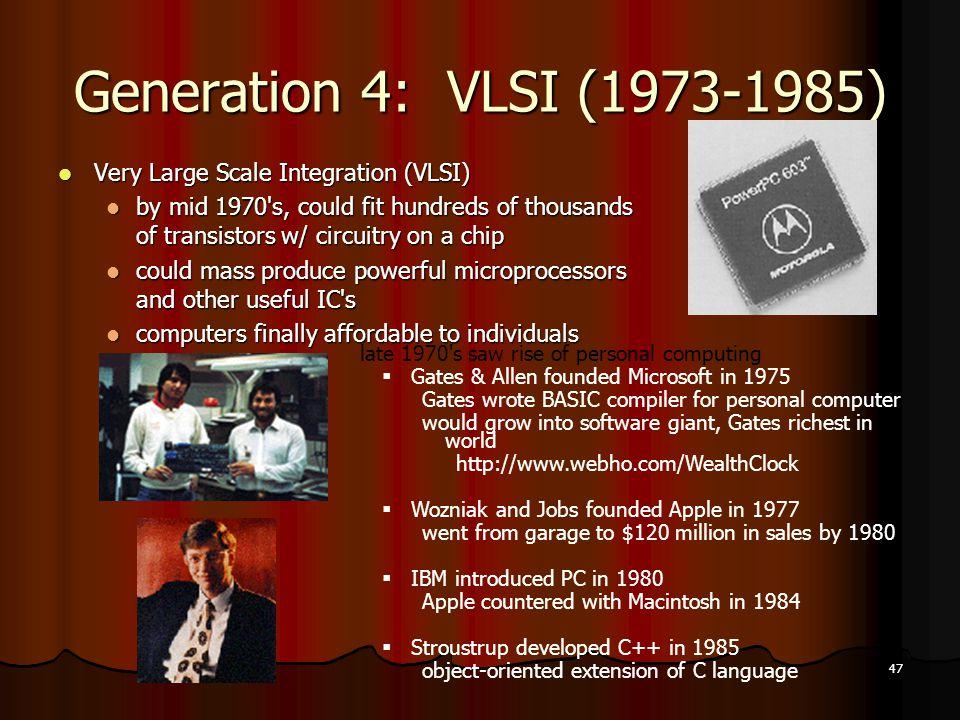 47 Generation 4: VLSI (1973-1985) Very Large Scale Integration (VLSI) Very Large Scale Integration (VLSI) by mid 1970's, could fit hundreds of thousan