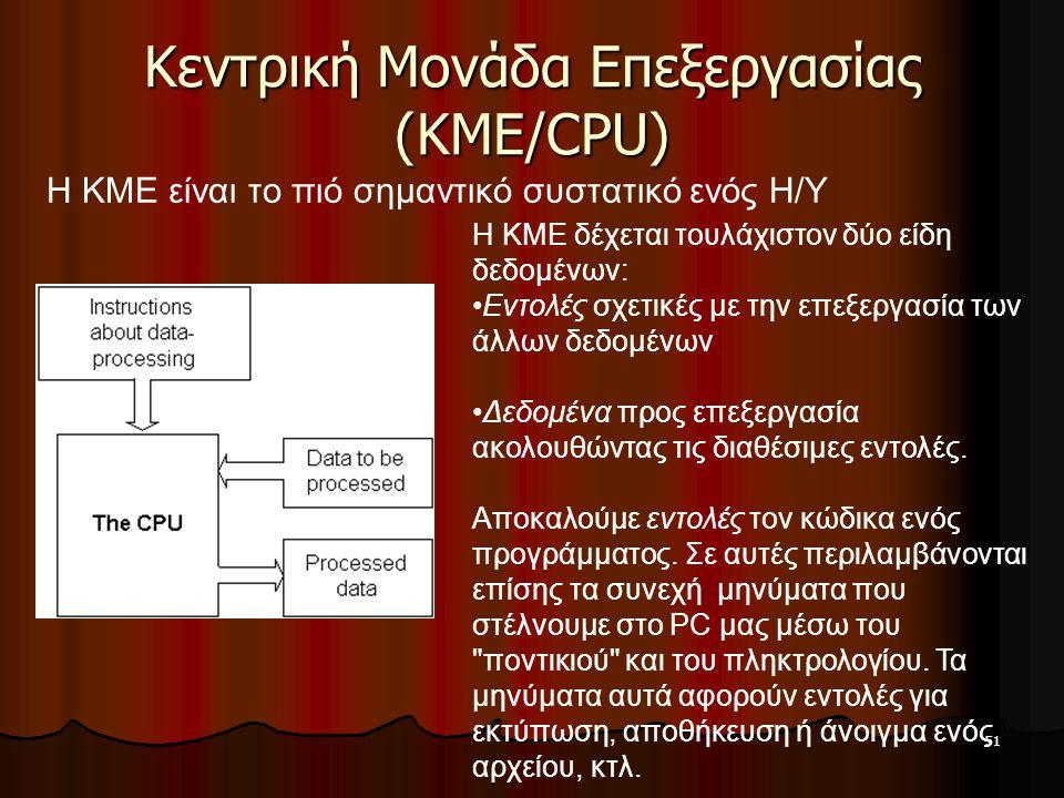 51 Κεντρική Μονάδα Επεξεργασίας (ΚΜΕ/CPU) H KME δέχεται τουλάχιστον δύο είδη δεδομένων: Εντολές σχετικές με την επεξεργασία των άλλων δεδομένων Δεδομέ