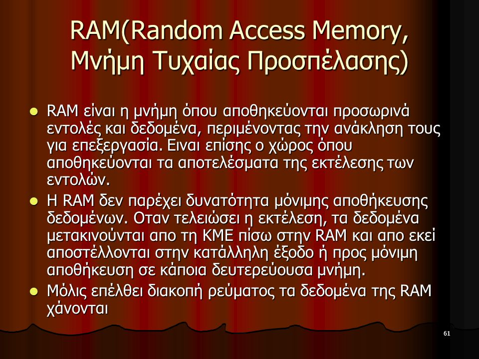 61 RAM(Random Access Memory, Μνήμη Τυχαίας Προσπέλασης) RAM είναι η μνήμη όπου αποθηκεύονται προσωρινά εντολές και δεδομένα, περιμένοντας την ανάκληση τους για επεξεργασία.