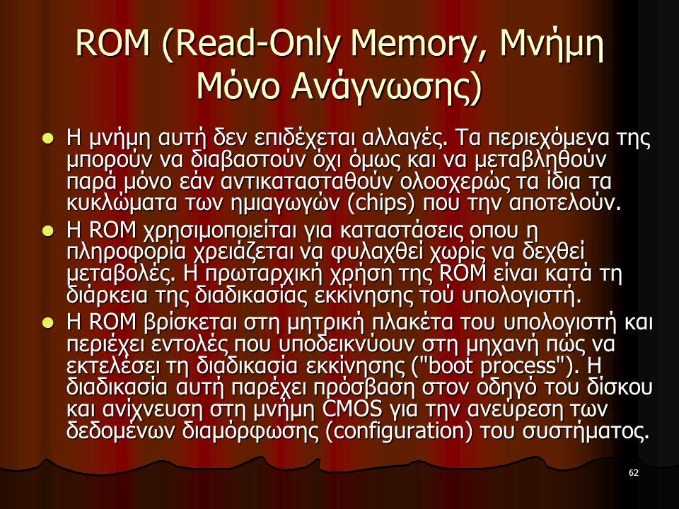 62 ROM (Read-Only Memory, Μνήμη Μόνο Ανάγνωσης) Η μνήμη αυτή δεν επιδέχεται αλλαγές. Τα περιεχόμενα της μπορούν να διαβαστούν όχι όμως και να μεταβληθ