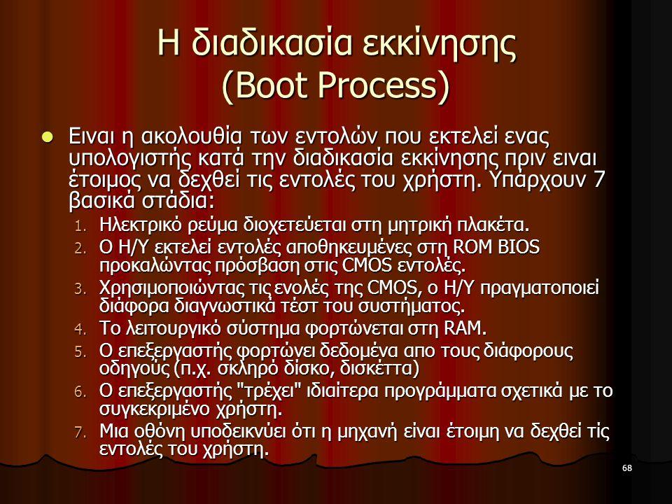 68 Η διαδικασία εκκίνησης (Boot Process) Ειναι η ακολουθία των εντολών που εκτελεί ενας υπολογιστής κατά την διαδικασία εκκίνησης πριν ειναι έτοιμος ν