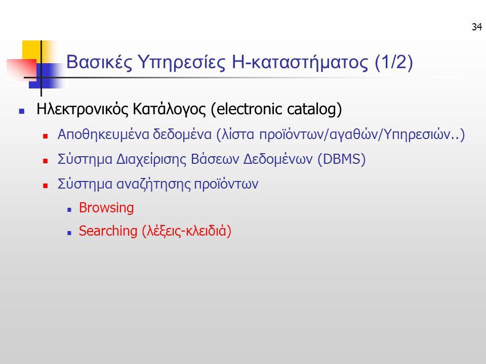 34 Βασικές Υπηρεσίες Η-καταστήματος (1/2) Ηλεκτρονικός Κατάλογος (electronic catalog) Αποθηκευμένα δεδομένα (λίστα προϊόντων/αγαθών/Υπηρεσιών..) Σύστη