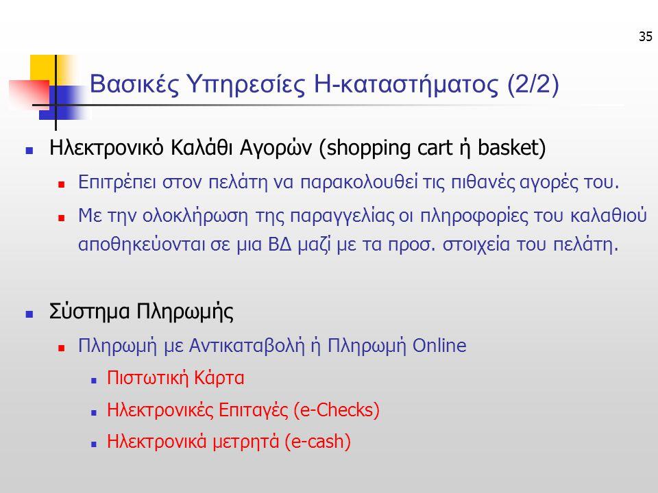 35 Βασικές Υπηρεσίες Η-καταστήματος (2/2) Ηλεκτρονικό Καλάθι Αγορών (shopping cart ή basket) Επιτρέπει στον πελάτη να παρακολουθεί τις πιθανές αγορές