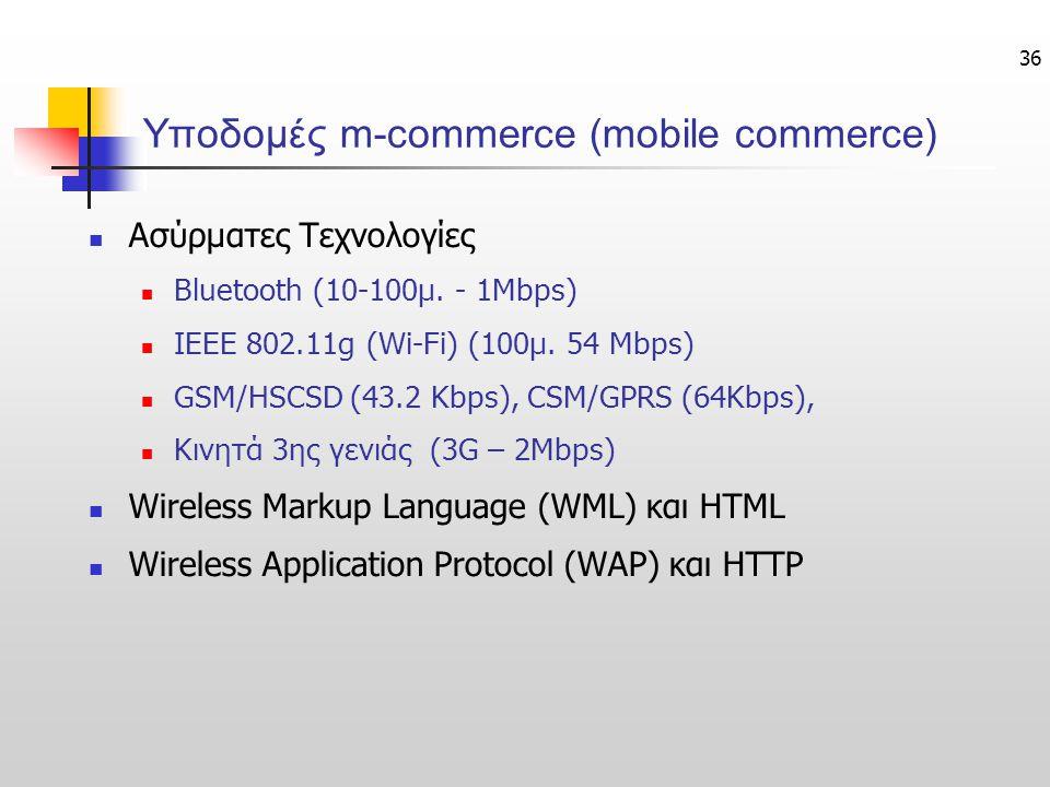 36 Υποδομές m-commerce (mobile commerce) Ασύρματες Τεχνολογίες Bluetooth (10-100μ. - 1Μbps) ΙΕΕΕ 802.11g (Wi-Fi) (100μ. 54 Mbps) GSM/HSCSD (43.2 Kbps)