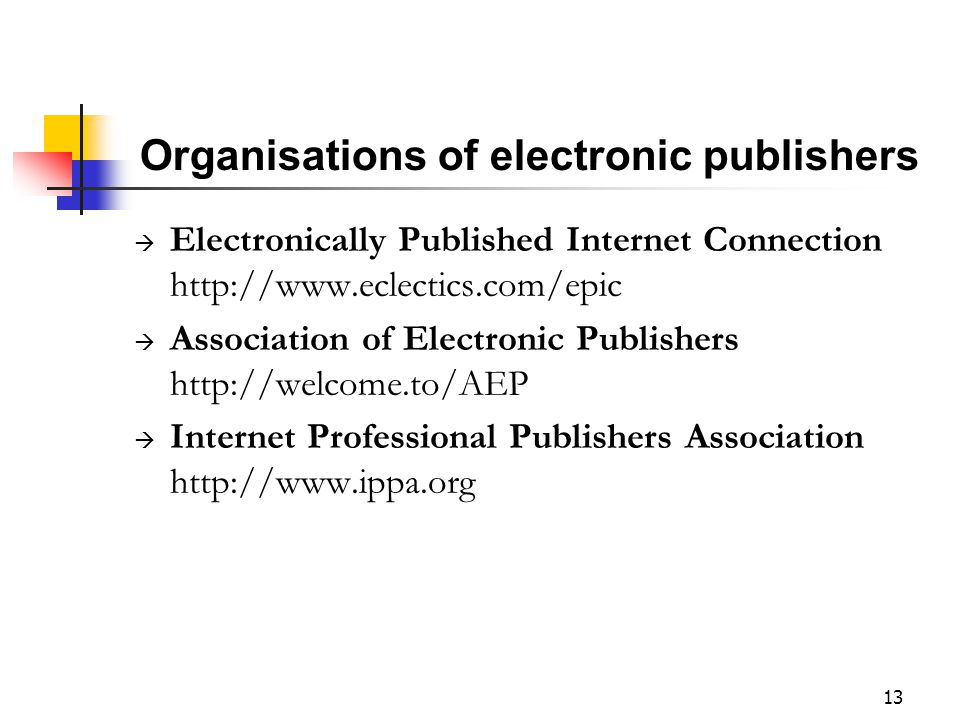 13 Organisations of electronic publishers  Electronically Published Internet Connection http://www.eclectics.com/epic  Association of Electronic Pub