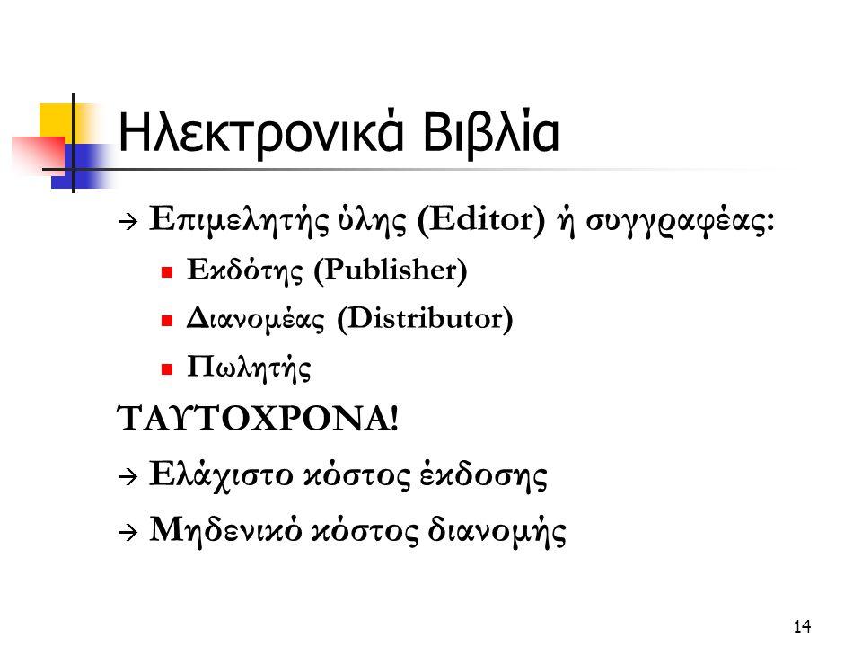 14 Ηλεκτρονικά Βιβλία  Επιμελητής ύλης (Editor) ή συγγραφέας: Εκδότης (Publisher) Διανομέας (Distributor) Πωλητής ΤΑΥΤΟΧΡΟΝΑ!  Ελάχιστο κόστος έκδοσ